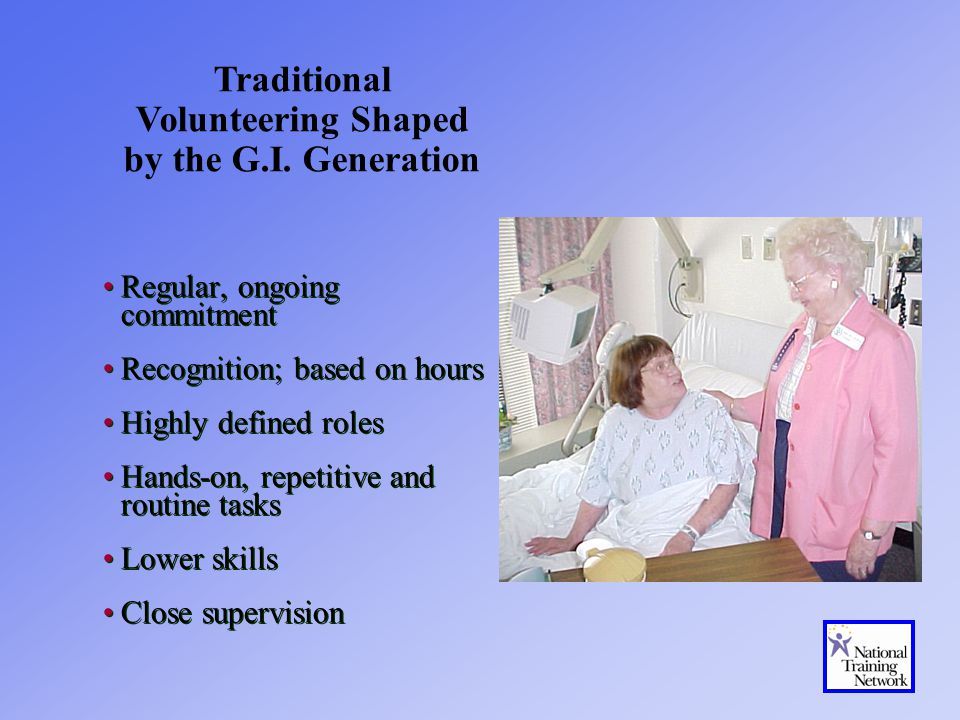 Regular, ongoing commitment Recognition; based on hours Highly defined roles Hands-on, repetitive and routine tasks Lower skills Close supervision Regular, ongoing commitment Recognition; based on hours Highly defined roles Hands-on, repetitive and routine tasks Lower skills Close supervision Traditional Volunteering Shaped by the G.I.