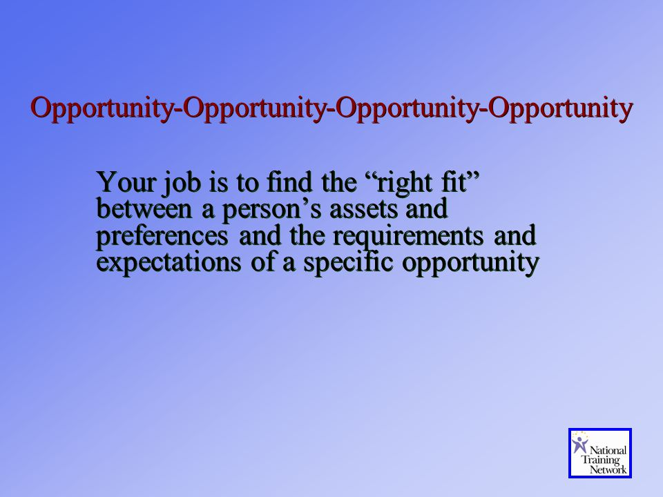 Opportunity-Opportunity-Opportunity-Opportunity Your job is to find the right fit between a person's assets and preferences and the requirements and expectations of a specific opportunity