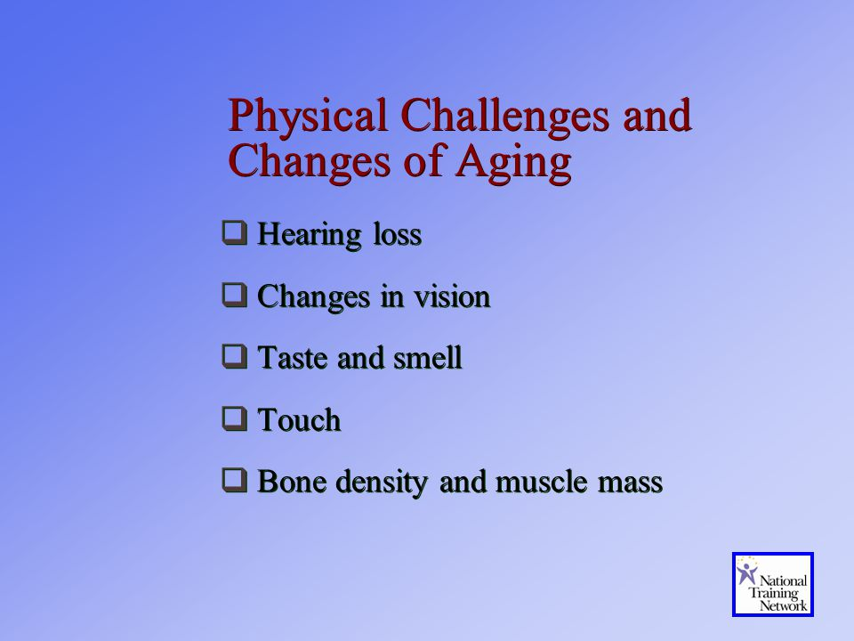 Physical Challenges and Changes of Aging  Hearing loss  Changes in vision  Taste and smell  Touch  Bone density and muscle mass  Hearing loss  Changes in vision  Taste and smell  Touch  Bone density and muscle mass