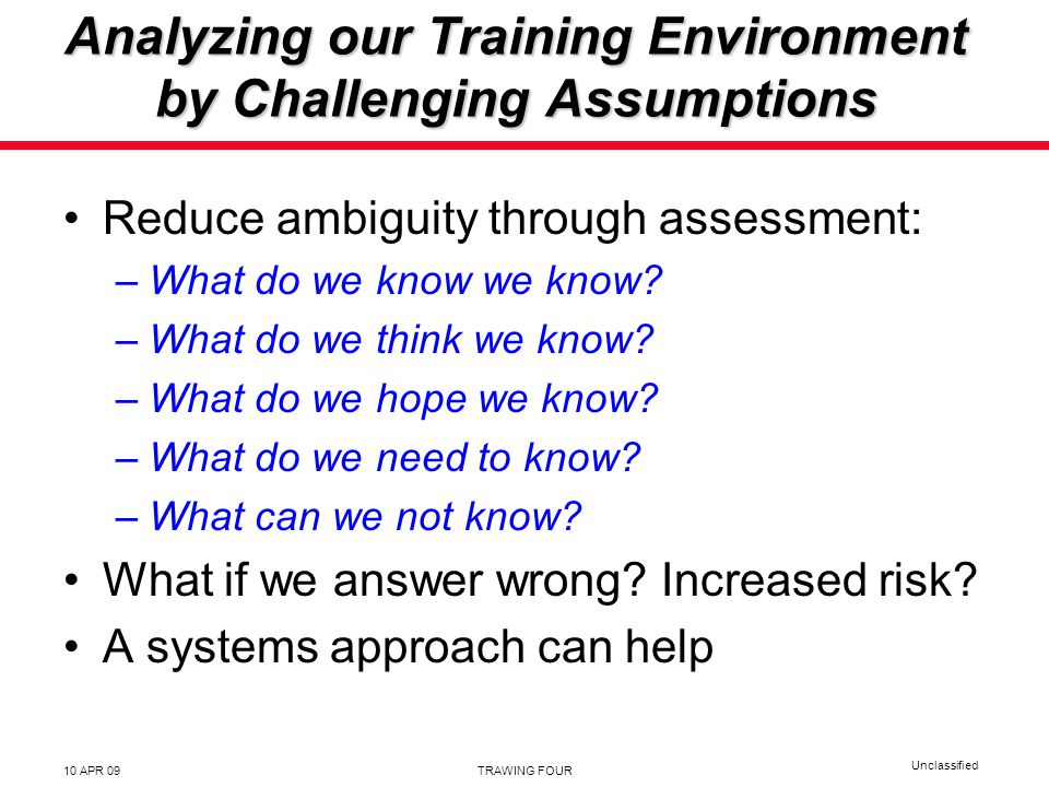 Unclassified 10 APR 09TRAWING FOUR Analyzing our Training Environment by Challenging Assumptions Reduce ambiguity through assessment: –What do we know we know.