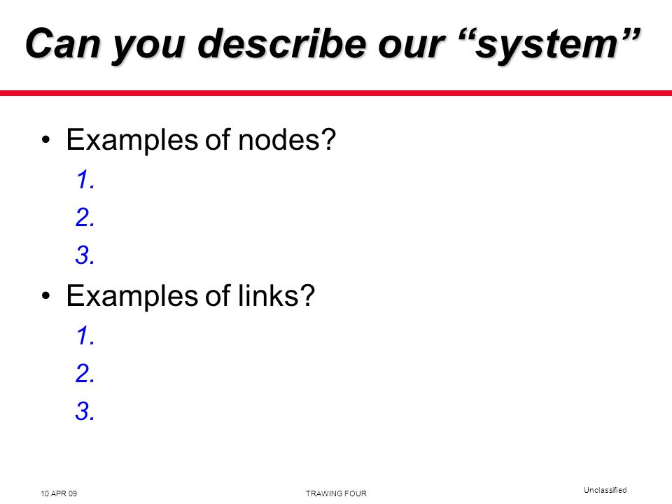 Unclassified 10 APR 09TRAWING FOUR Can you describe our system Examples of nodes.