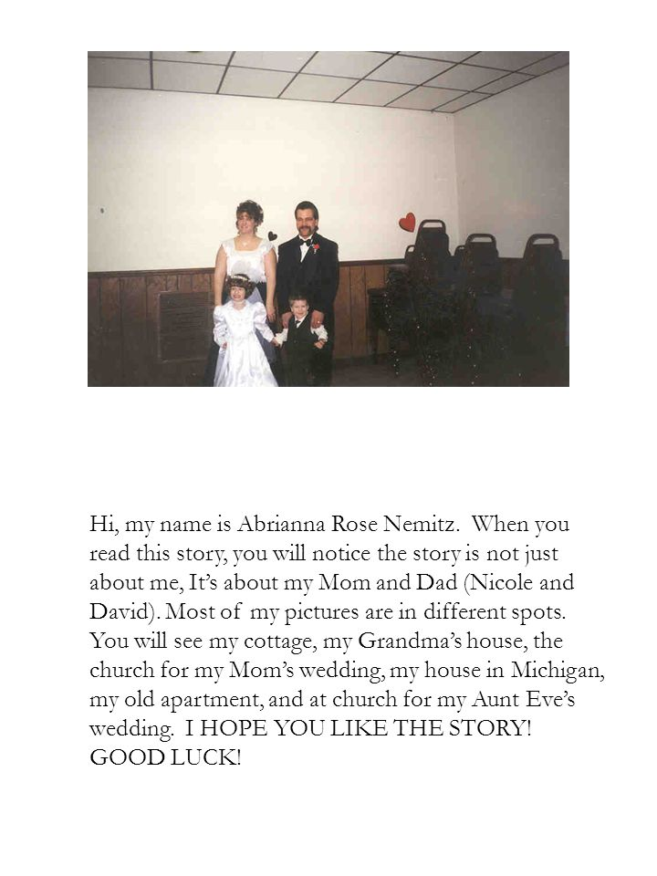 Hi, my name is Abrianna Rose Nemitz. When you read this story, you will notice the story is not just about me, It's about my Mom and Dad (Nicole and D