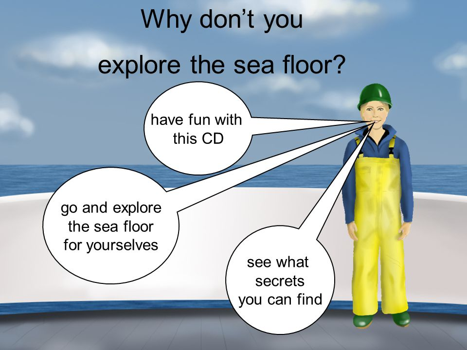 Why don't you explore the sea floor? have fun with this CD go and explore the sea floor for yourselves see what secrets you can find