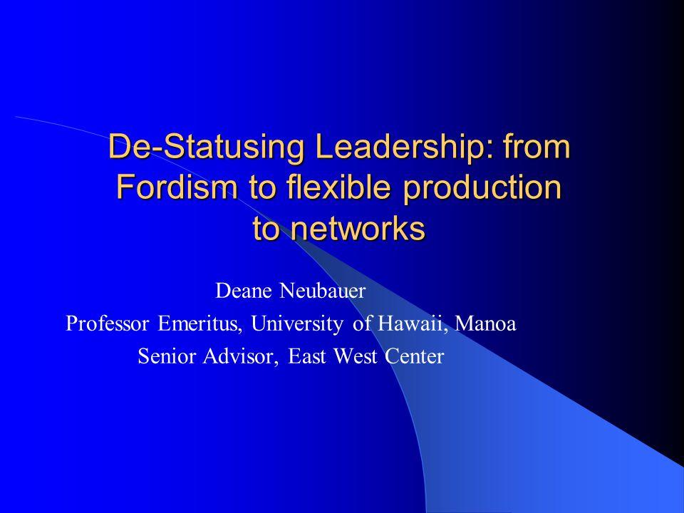 De-Statusing Leadership: from Fordism to flexible production to networks Deane Neubauer Professor Emeritus, University of Hawaii, Manoa Senior Advisor, East West Center