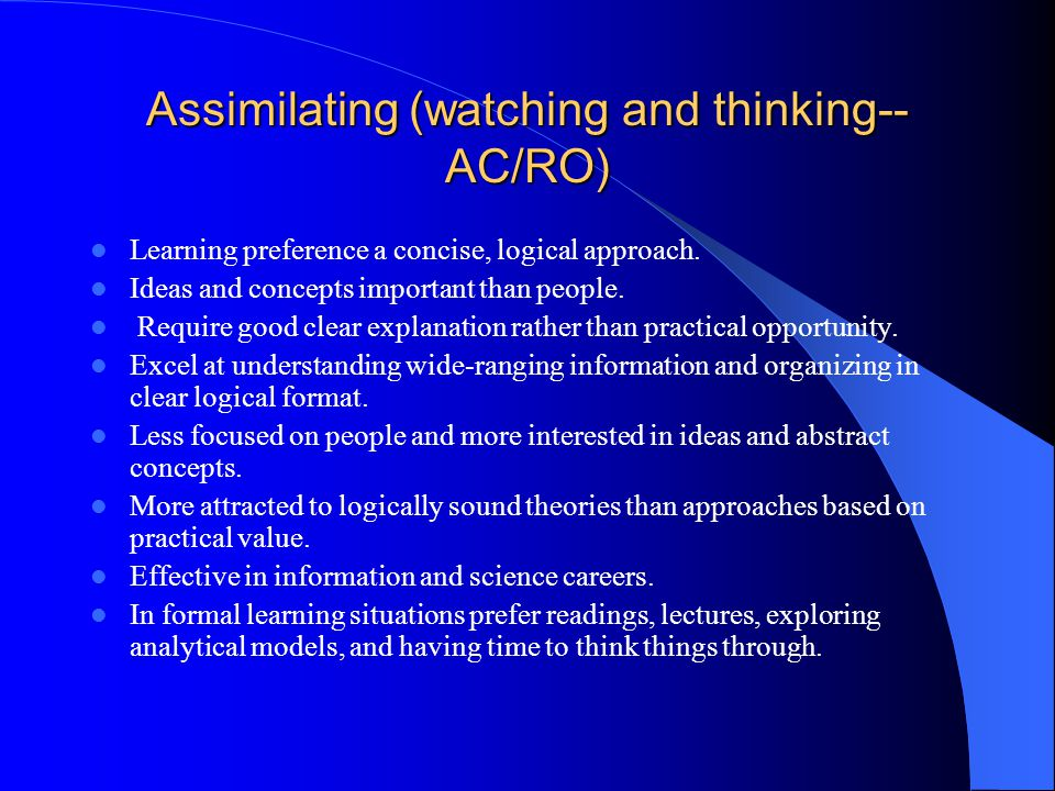 Assimilating (watching and thinking-- AC/RO) Learning preference a concise, logical approach.