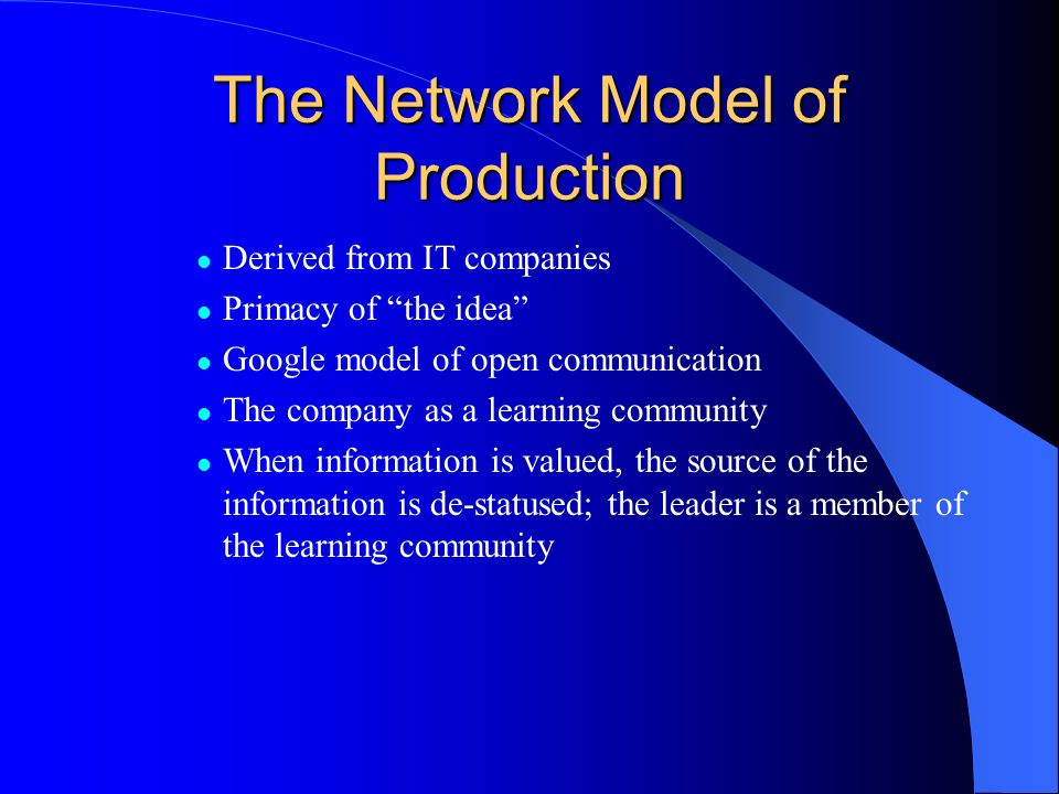 The Network Model of Production Derived from IT companies Primacy of the idea Google model of open communication The company as a learning community When information is valued, the source of the information is de-statused; the leader is a member of the learning community