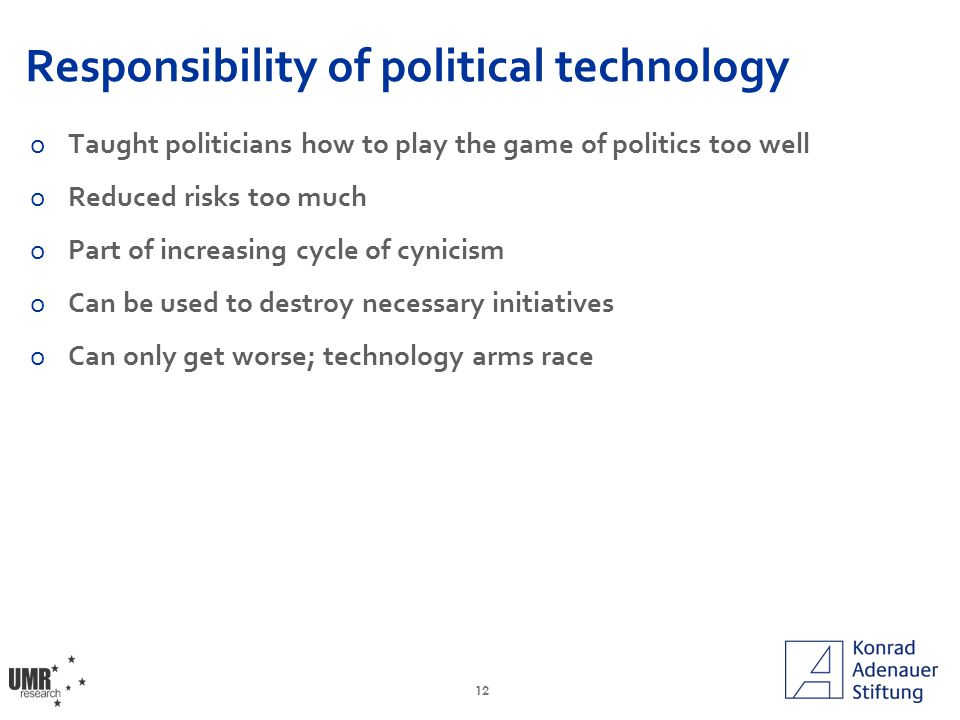 12 Responsibility of political technology oTaught politicians how to play the game of politics too well oReduced risks too much oPart of increasing cycle of cynicism oCan be used to destroy necessary initiatives oCan only get worse; technology arms race
