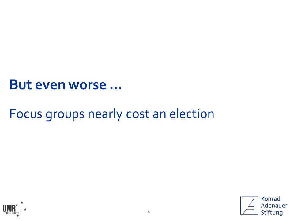 8 But even worse … Focus groups nearly cost an election