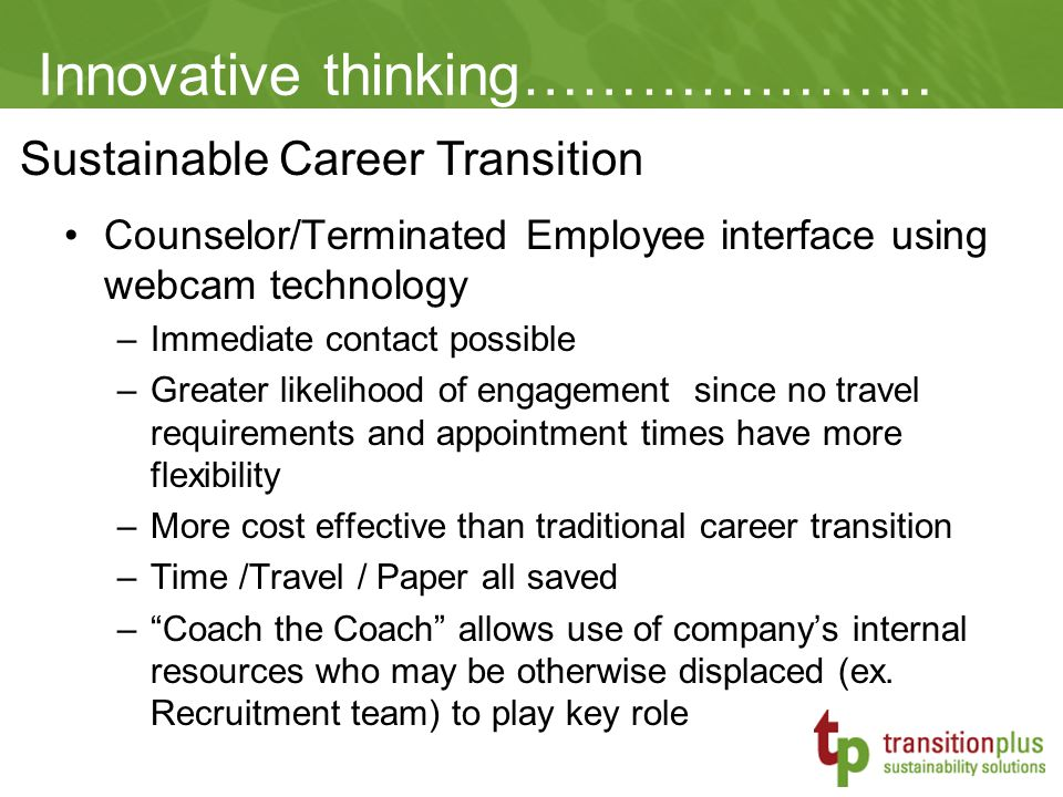 Sustainable Career Transition Innovative thinking………………… Counselor/Terminated Employee interface using webcam technology –Immediate contact possible –Greater likelihood of engagement since no travel requirements and appointment times have more flexibility –More cost effective than traditional career transition –Time /Travel / Paper all saved – Coach the Coach allows use of company's internal resources who may be otherwise displaced (ex.