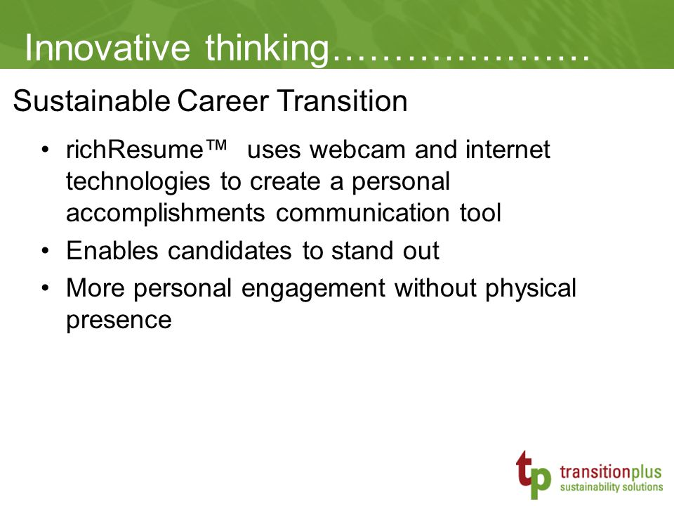 Sustainable Career Transition Innovative thinking………………… richResume™ uses webcam and internet technologies to create a personal accomplishments communication tool Enables candidates to stand out More personal engagement without physical presence