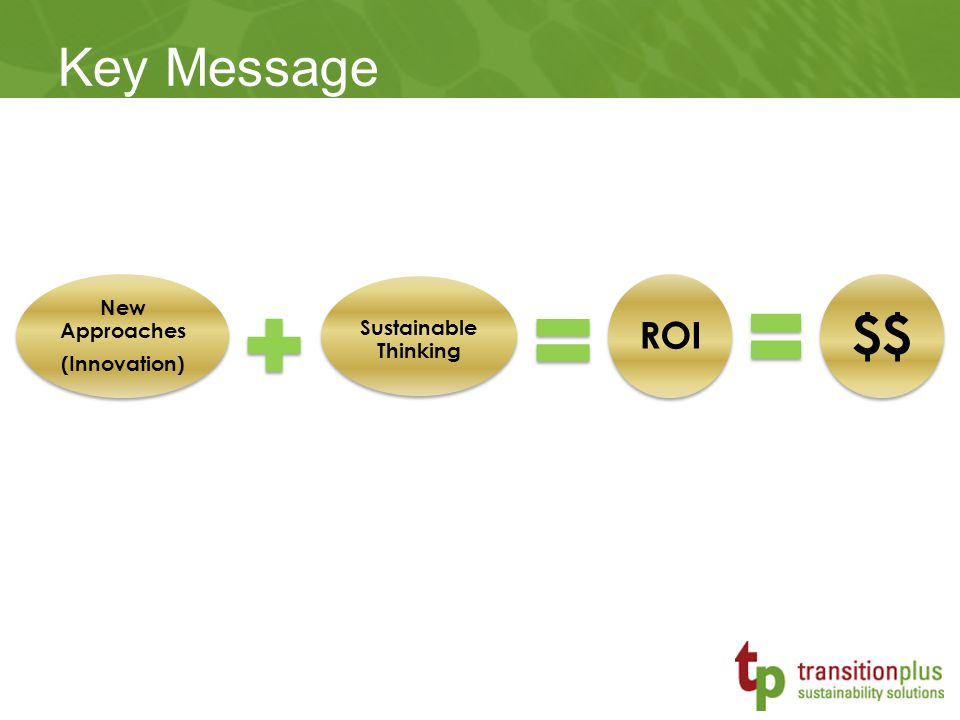 Key Message New Approaches (Innovation) Sustainable Thinking ROI $$