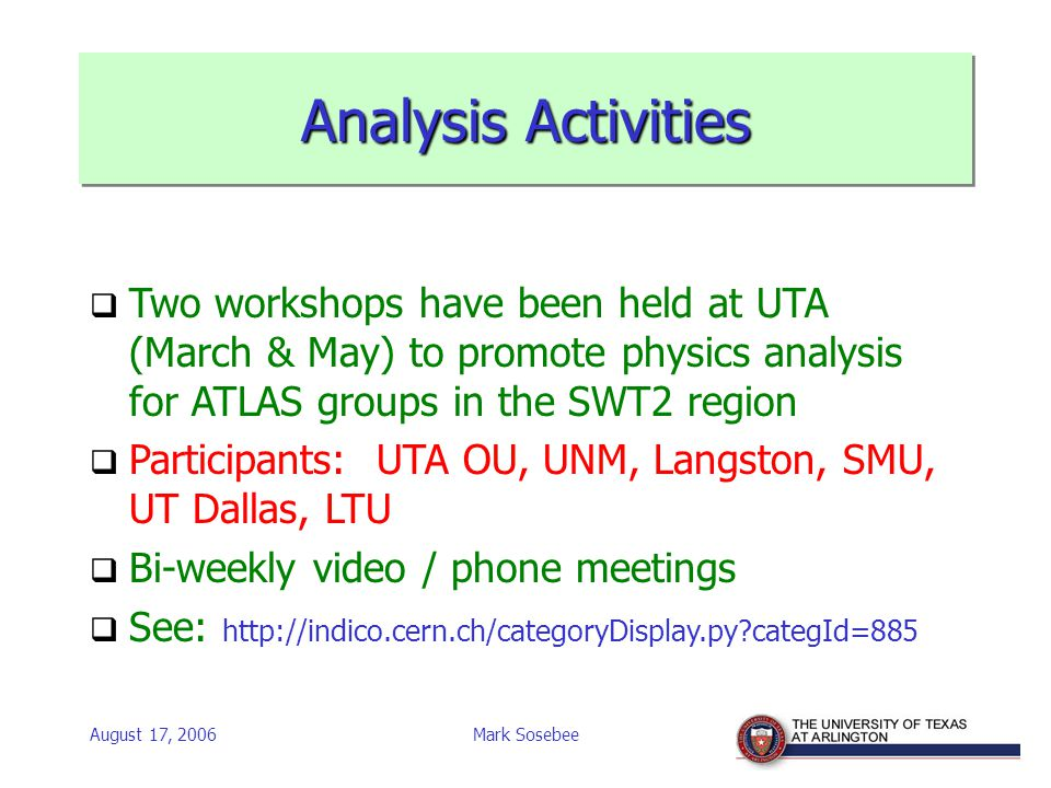 August 17, 2006Mark Sosebee Analysis Activities  Two workshops have been held at UTA (March & May) to promote physics analysis for ATLAS groups in the SWT2 region  Participants: UTA OU, UNM, Langston, SMU, UT Dallas, LTU  Bi-weekly video / phone meetings  See: http://indico.cern.ch/categoryDisplay.py categId=885