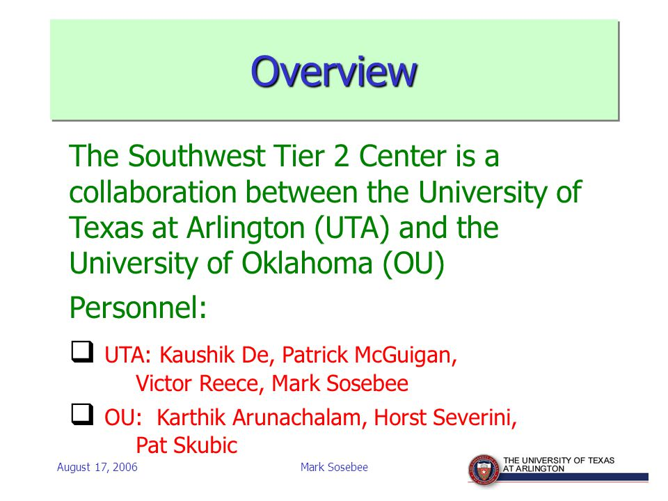 Mark Sosebee OverviewOverview The Southwest Tier 2 Center is a collaboration between the University of Texas at Arlington (UTA) and the University of Oklahoma (OU) Personnel:  UTA: Kaushik De, Patrick McGuigan, Victor Reece, Mark Sosebee  OU: Karthik Arunachalam, Horst Severini, Pat Skubic