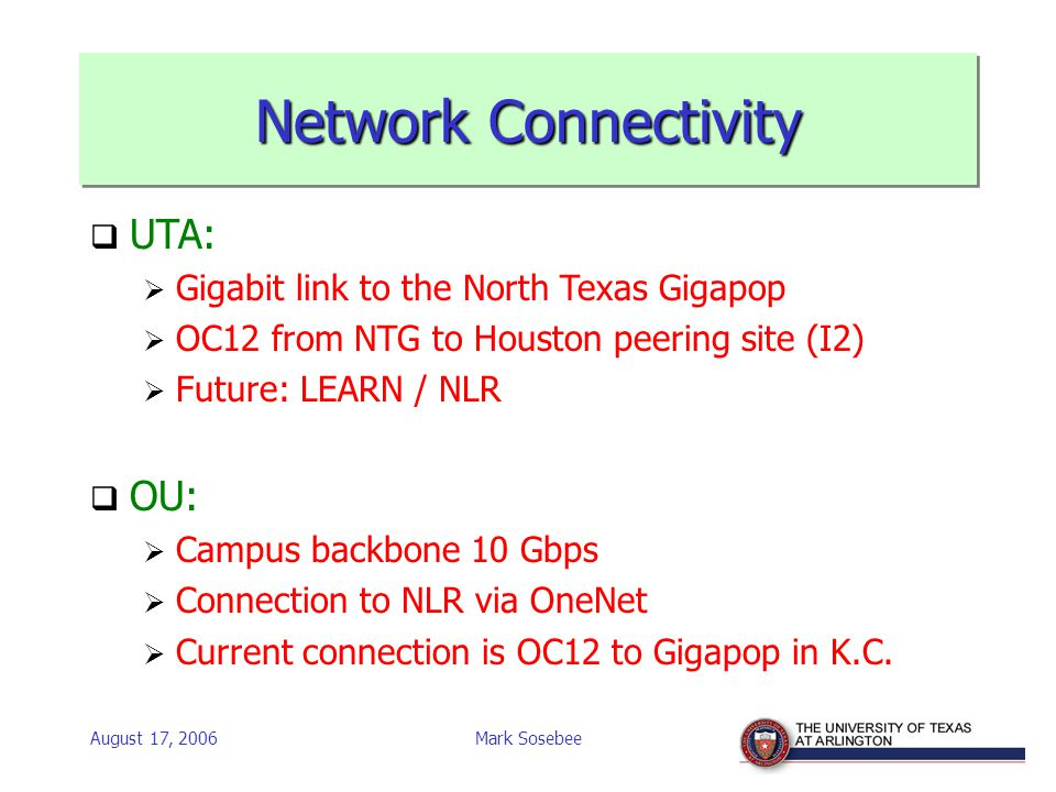 August 17, 2006Mark Sosebee Network Connectivity  UTA:  Gigabit link to the North Texas Gigapop  OC12 from NTG to Houston peering site (I2)  Future: LEARN / NLR  OU:  Campus backbone 10 Gbps  Connection to NLR via OneNet  Current connection is OC12 to Gigapop in K.C.
