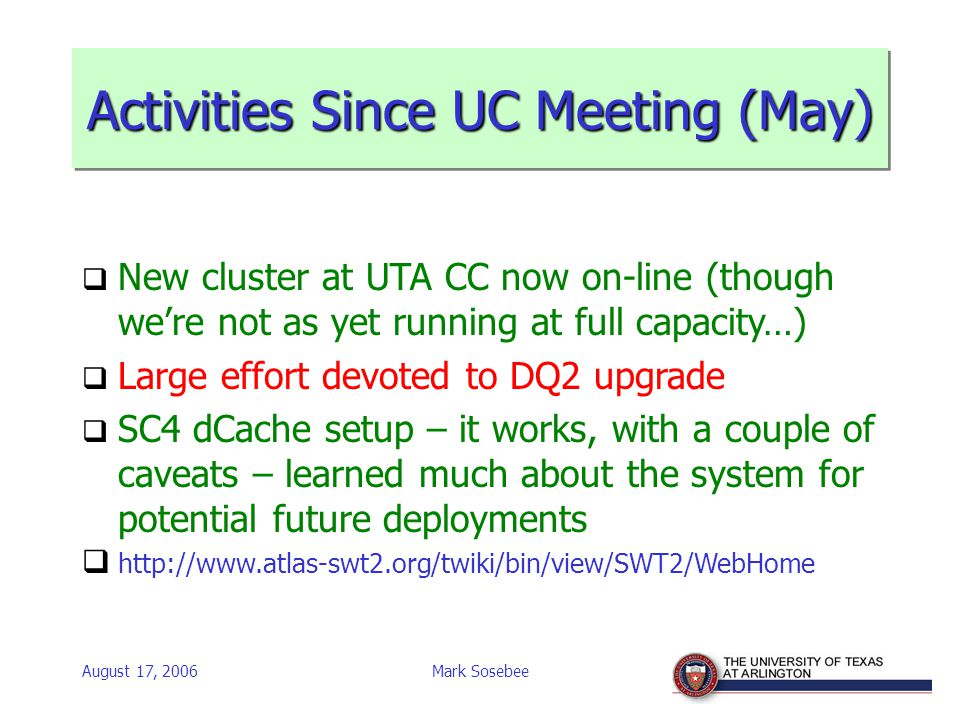 August 17, 2006Mark Sosebee Activities Since UC Meeting (May)  New cluster at UTA CC now on-line (though we're not as yet running at full capacity…)  Large effort devoted to DQ2 upgrade  SC4 dCache setup – it works, with a couple of caveats – learned much about the system for potential future deployments  http://www.atlas-swt2.org/twiki/bin/view/SWT2/WebHome