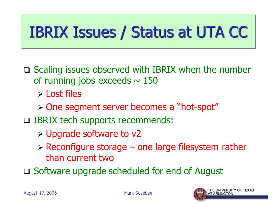 August 17, 2006Mark Sosebee IBRIX Issues / Status at UTA CC  Scaling issues observed with IBRIX when the number of running jobs exceeds ~ 150  Lost files  One segment server becomes a hot-spot  IBRIX tech supports recommends:  Upgrade software to v2  Reconfigure storage – one large filesystem rather than current two  Software upgrade scheduled for end of August