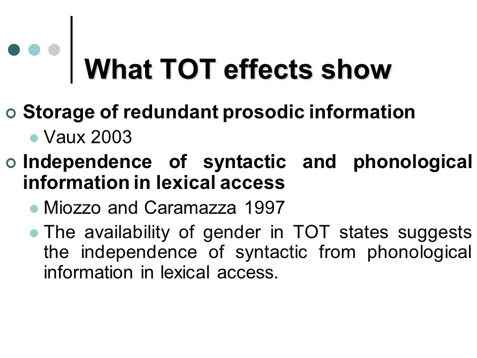 What TOT effects show Storage of redundant prosodic information Vaux 2003 Independence of syntactic and phonological information in lexical access Miozzo and Caramazza 1997 The availability of gender in TOT states suggests the independence of syntactic from phonological information in lexical access.