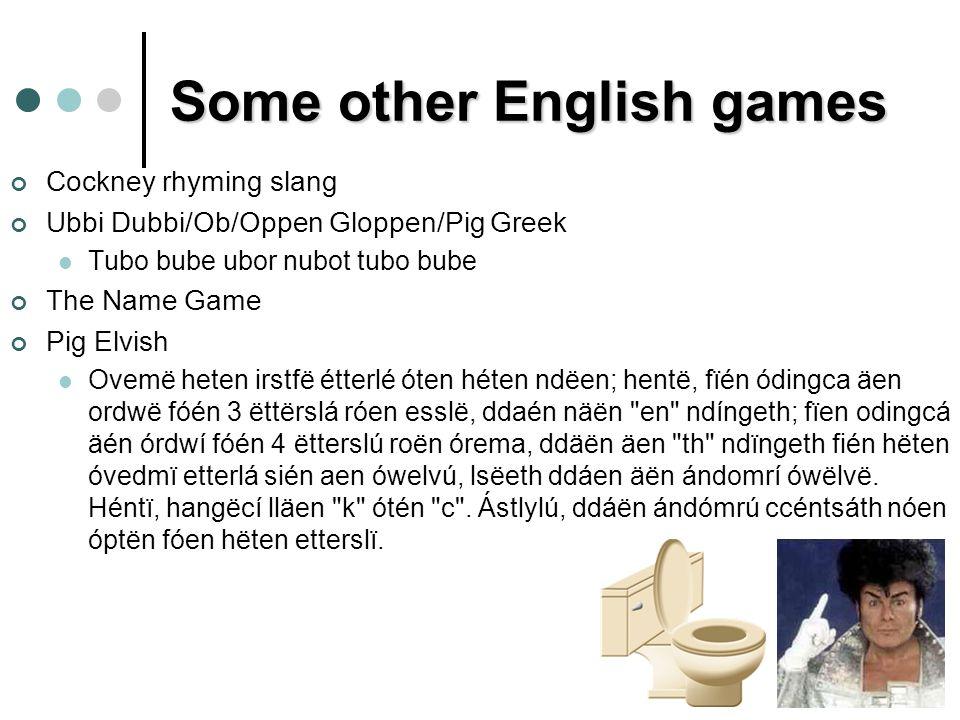 Some other English games Cockney rhyming slang Ubbi Dubbi/Ob/Oppen Gloppen/Pig Greek Tubo bube ubor nubot tubo bube The Name Game Pig Elvish Ovemë heten irstfë étterlé óten héten ndëen; hentë, fïén ódingca äen ordwë fóén 3 ëttërslá róen esslë, ddaén näën en ndíngeth; fïen odingcá äén órdwí fóén 4 ëtterslú roën órema, ddäën äen th ndïngeth fién hëten óvedmï etterlá sién aen ówelvú, lsëeth ddáen äën ándomrí ówëlvë.