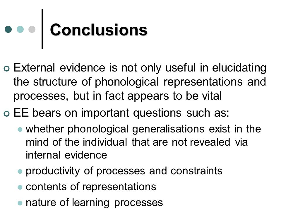 Conclusions External evidence is not only useful in elucidating the structure of phonological representations and processes, but in fact appears to be vital EE bears on important questions such as: whether phonological generalisations exist in the mind of the individual that are not revealed via internal evidence productivity of processes and constraints contents of representations nature of learning processes