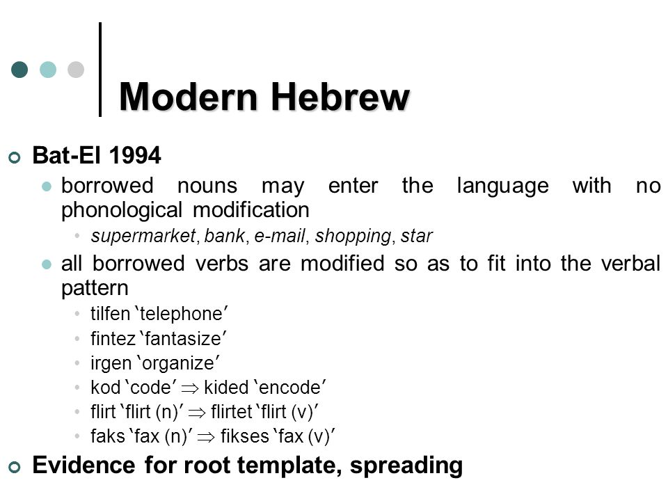 Modern Hebrew Bat-El 1994 borrowed nouns may enter the language with no phonological modification supermarket, bank, e-mail, shopping, star all borrowed verbs are modified so as to fit into the verbal pattern tilfen ' telephone ' fintez ' fantasize ' irgen ' organize ' kod ' code '  kided ' encode ' flirt ' flirt (n) '  flirtet ' flirt (v) ' faks ' fax (n) '  fikses ' fax (v) ' Evidence for root template, spreading