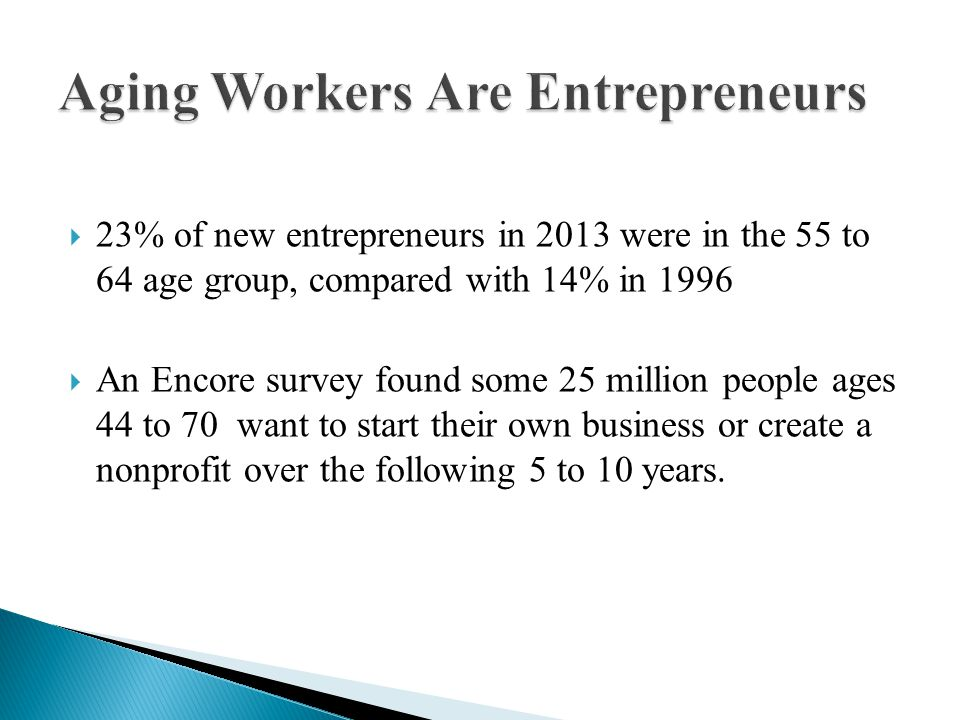  23% of new entrepreneurs in 2013 were in the 55 to 64 age group, compared with 14% in 1996  An Encore survey found some 25 million people ages 44 to 70 want to start their own business or create a nonprofit over the following 5 to 10 years.