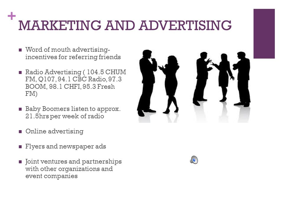 + MARKETING AND ADVERTISING Word of mouth advertising- incentives for referring friends Radio Advertising ( 104.5 CHUM FM, Q107, 94.1 CBC Radio, 97.3 BOOM, 98.1 CHFI, 95.3 Fresh FM) Baby Boomers listen to approx.