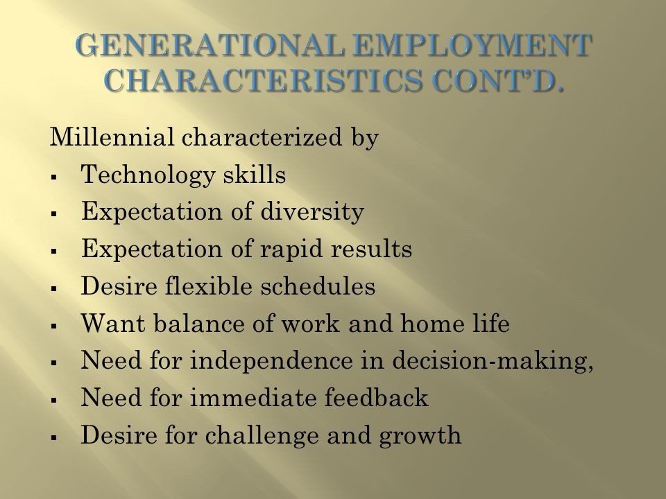 Millennial characterized by  Technology skills  Expectation of diversity  Expectation of rapid results  Desire flexible schedules  Want balance of work and home life  Need for independence in decision-making,  Need for immediate feedback  Desire for challenge and growth