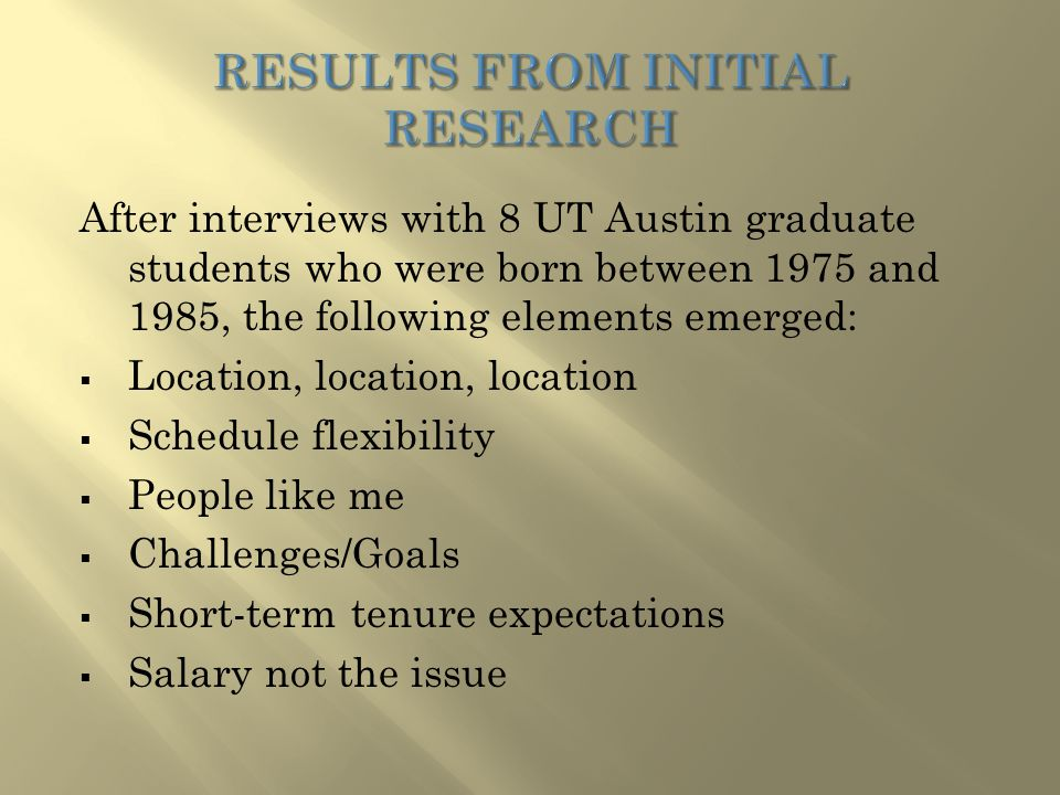 After interviews with 8 UT Austin graduate students who were born between 1975 and 1985, the following elements emerged:  Location, location, location  Schedule flexibility  People like me  Challenges/Goals  Short-term tenure expectations  Salary not the issue