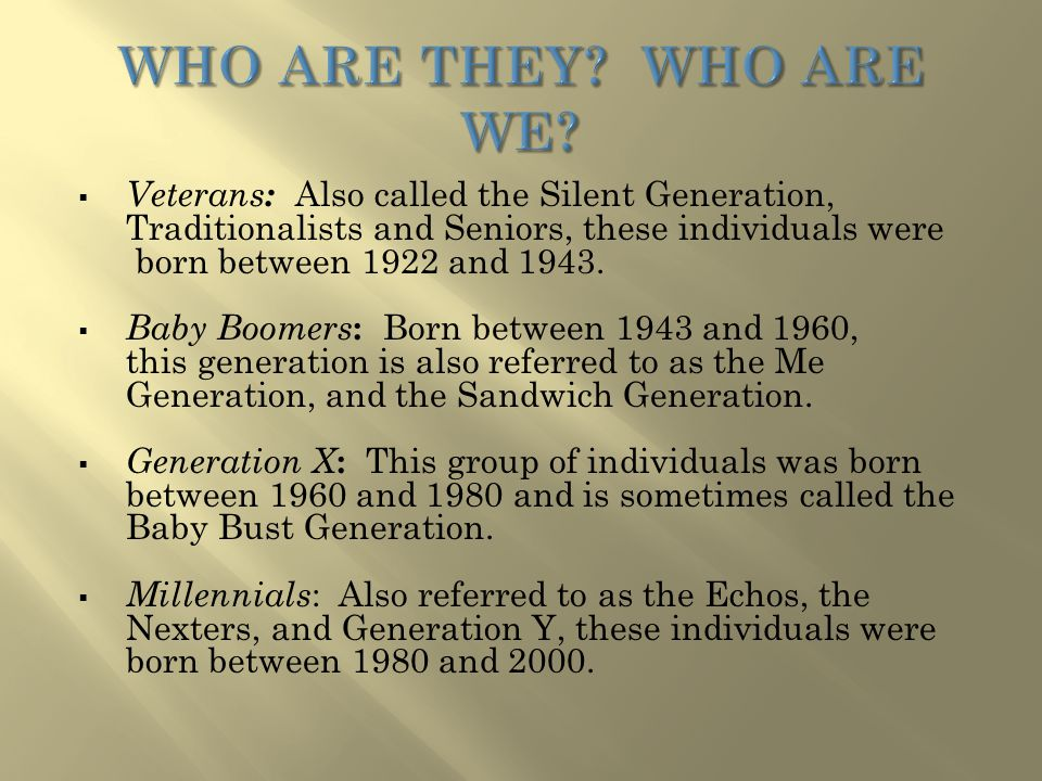  Veterans : Also called the Silent Generation, Traditionalists and Seniors, these individuals were born between 1922 and 1943.