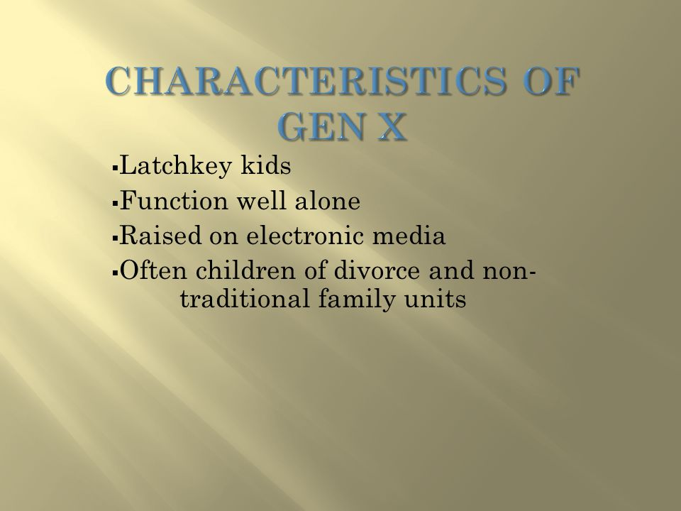  Latchkey kids  Function well alone  Raised on electronic media  Often children of divorce and non- traditional family units