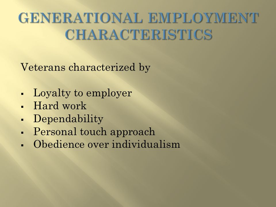 Veterans characterized by  Loyalty to employer  Hard work  Dependability  Personal touch approach  Obedience over individualism
