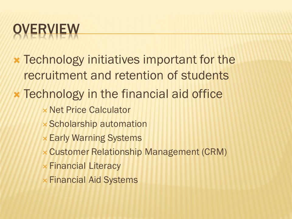  Technology initiatives important for the recruitment and retention of students  Technology in the financial aid office  Net Price Calculator  Scholarship automation  Early Warning Systems  Customer Relationship Management (CRM)  Financial Literacy  Financial Aid Systems