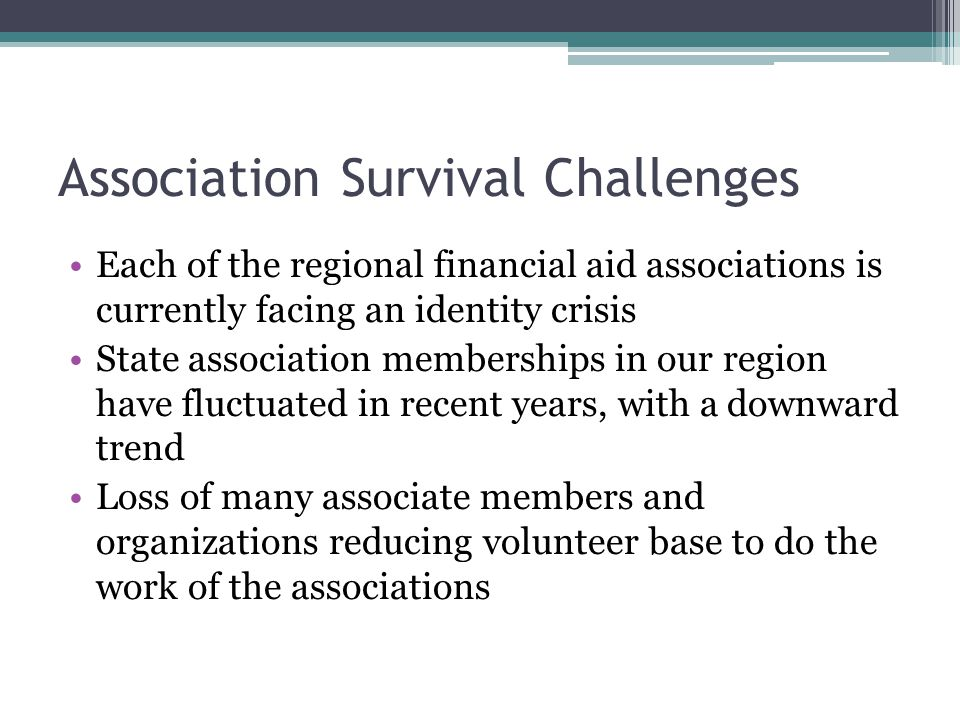 Association Survival Challenges Each of the regional financial aid associations is currently facing an identity crisis State association memberships in our region have fluctuated in recent years, with a downward trend Loss of many associate members and organizations reducing volunteer base to do the work of the associations