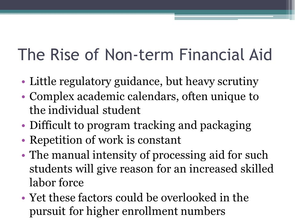 The Rise of Non-term Financial Aid Little regulatory guidance, but heavy scrutiny Complex academic calendars, often unique to the individual student Difficult to program tracking and packaging Repetition of work is constant The manual intensity of processing aid for such students will give reason for an increased skilled labor force Yet these factors could be overlooked in the pursuit for higher enrollment numbers
