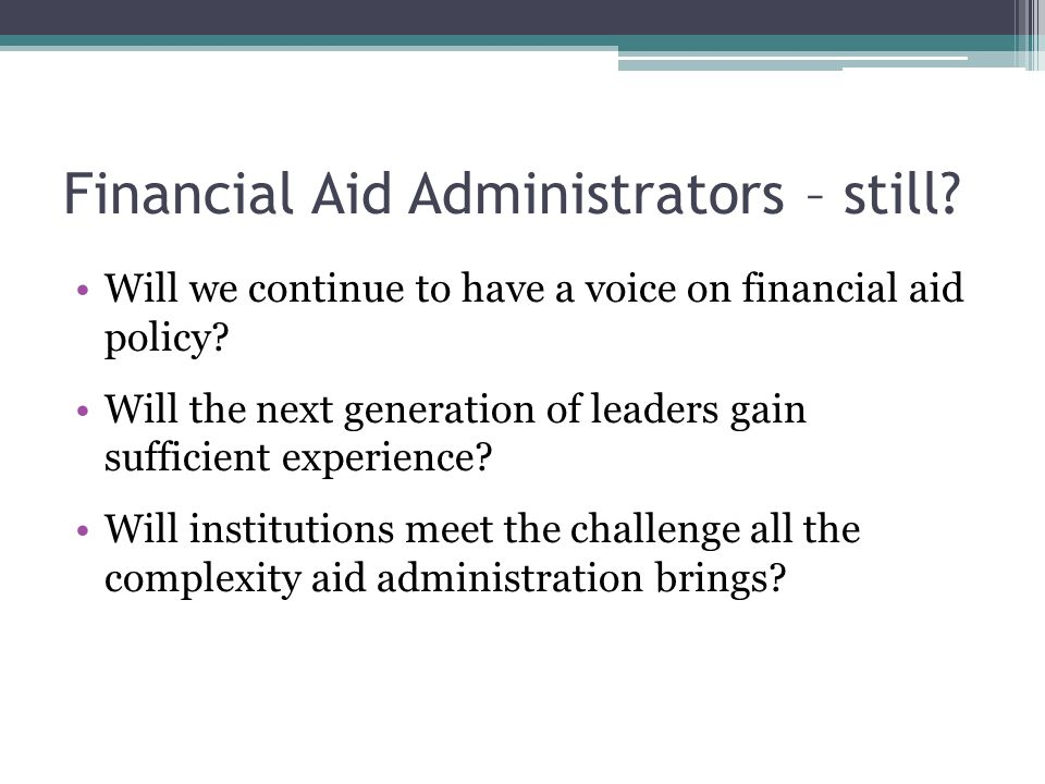 Financial Aid Administrators – still. Will we continue to have a voice on financial aid policy.