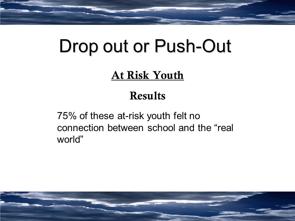 Drop out or Push-Out At Risk Youth Results 75% of these at-risk youth felt no connection between school and the real world