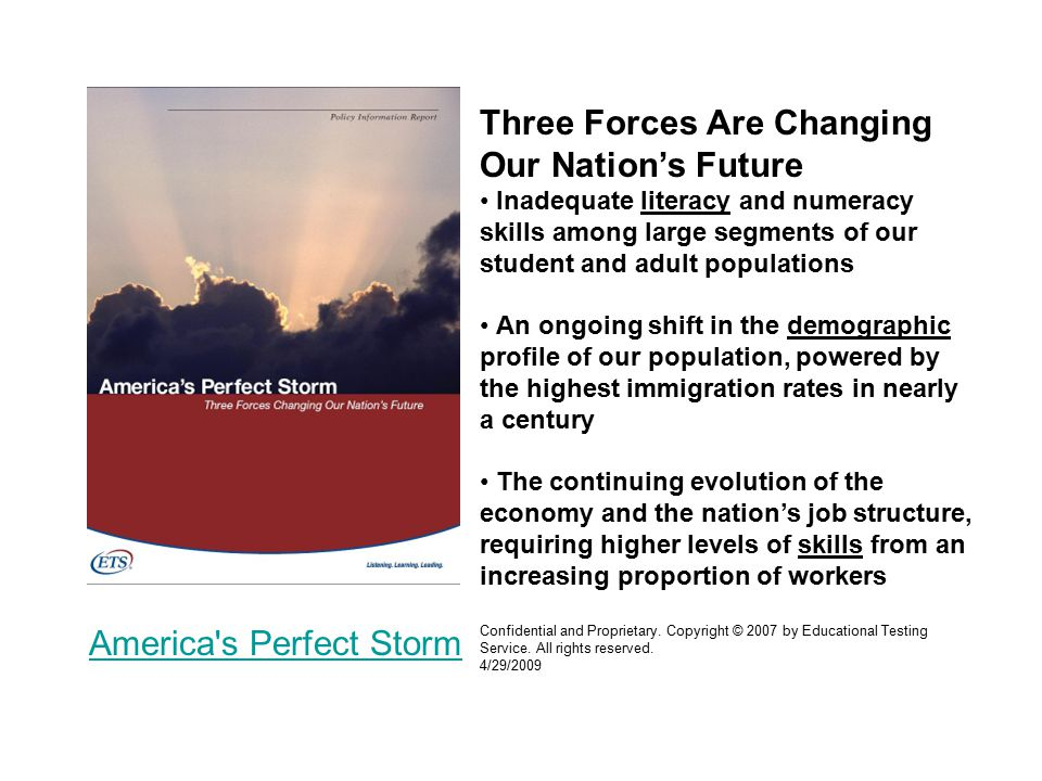 Three Forces Are Changing Our Nation's Future Inadequate literacy and numeracy skills among large segments of our student and adult populations An ongoing shift in the demographic profile of our population, powered by the highest immigration rates in nearly a century The continuing evolution of the economy and the nation's job structure, requiring higher levels of skills from an increasing proportion of workers Confidential and Proprietary.