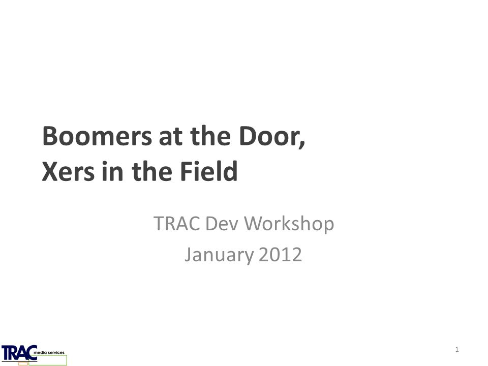Boomers at the Door, Xers in the Field TRAC Dev Workshop January 2012 1