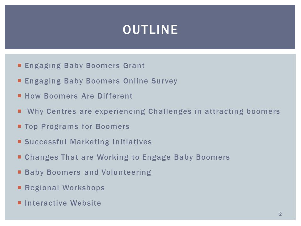  Engaging Baby Boomers Grant  Engaging Baby Boomers Online Survey  How Boomers Are Different  Why Centres are experiencing Challenges in attracting boomers  Top Programs for Boomers  Successful Marketing Initiatives  Changes That are Working to Engage Baby Boomers  Baby Boomers and Volunteering  Regional Workshops  Interactive Website OUTLINE 2