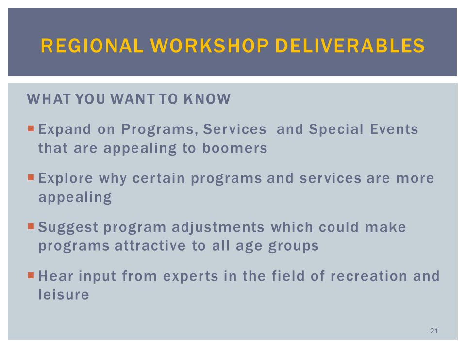 WHAT YOU WANT TO KNOW  Expand on Programs, Services and Special Events that are appealing to boomers  Explore why certain programs and services are more appealing  Suggest program adjustments which could make programs attractive to all age groups  Hear input from experts in the field of recreation and leisure REGIONAL WORKSHOP DELIVERABLES 21