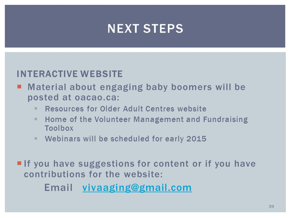 INTERACTIVE WEBSITE  Material about engaging baby boomers will be posted at oacao.ca:  Resources for Older Adult Centres website  Home of the Volunteer Management and Fundraising Toolbox  Webinars will be scheduled for early 2015  If you have suggestions for content or if you have contributions for the website: Email vivaaging@gmail.comvivaaging@gmail.com NEXT STEPS 39