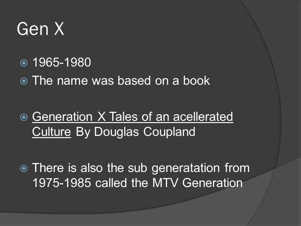 Gen X  1965-1980  The name was based on a book  Generation X Tales of an acellerated Culture By Douglas Coupland  There is also the sub generatation from 1975-1985 called the MTV Generation
