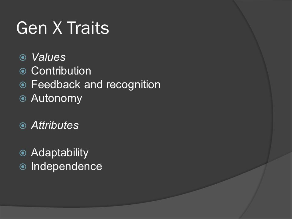 Gen X Traits  Values  Contribution  Feedback and recognition  Autonomy  Attributes  Adaptability  Independence