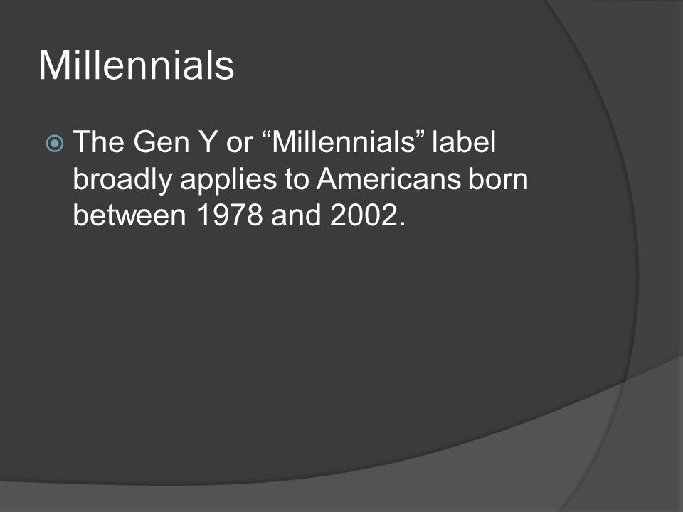 Millennials  The Gen Y or Millennials label broadly applies to Americans born between 1978 and 2002.