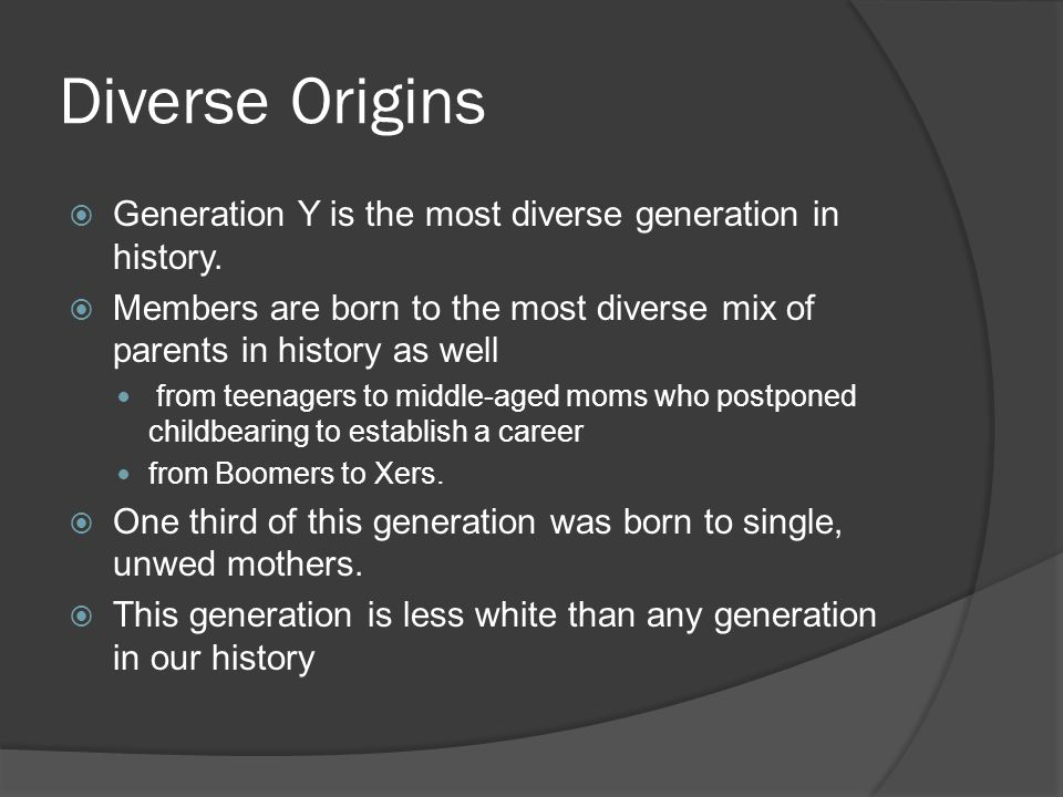 Diverse Origins  Generation Y is the most diverse generation in history.