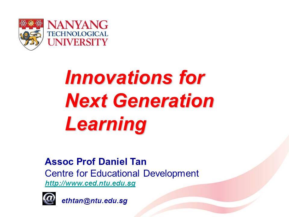 Innovations for Next Generation Learning Assoc Prof Daniel Tan Centre for Educational Development http://www.ced.ntu.edu.sg e: ethtan@ntu.edu.sg