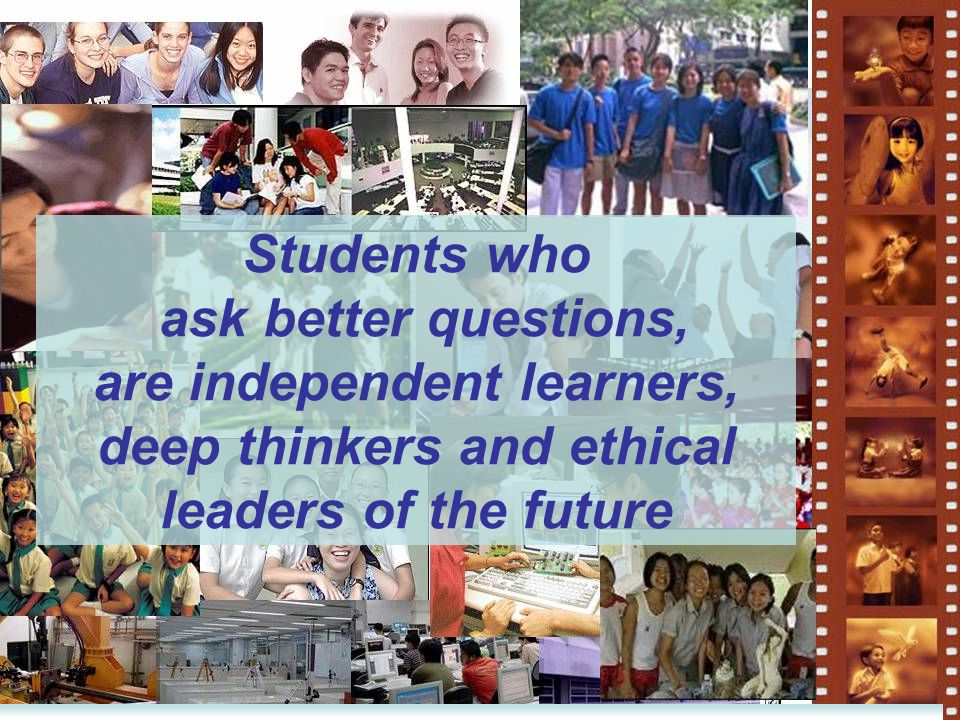 Students who ask better questions, are independent learners, deep thinkers and ethical leaders of the future