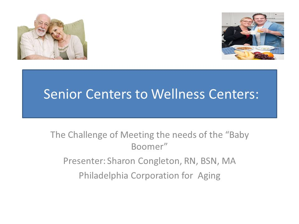 Senior Centers to Wellness Centers: The Challenge of Meeting the needs of the Baby Boomer Presenter: Sharon Congleton, RN, BSN, MA Philadelphia Corporation for Aging