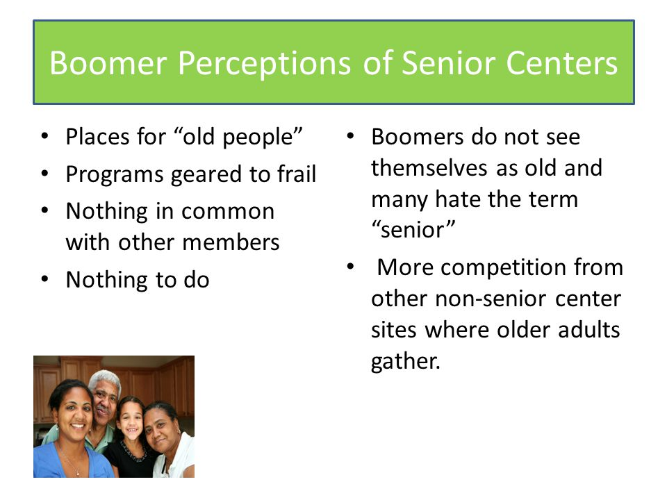 Boomer Perceptions of Senior Centers Places for old people Programs geared to frail Nothing in common with other members Nothing to do Boomers do not see themselves as old and many hate the term senior More competition from other non-senior center sites where older adults gather.