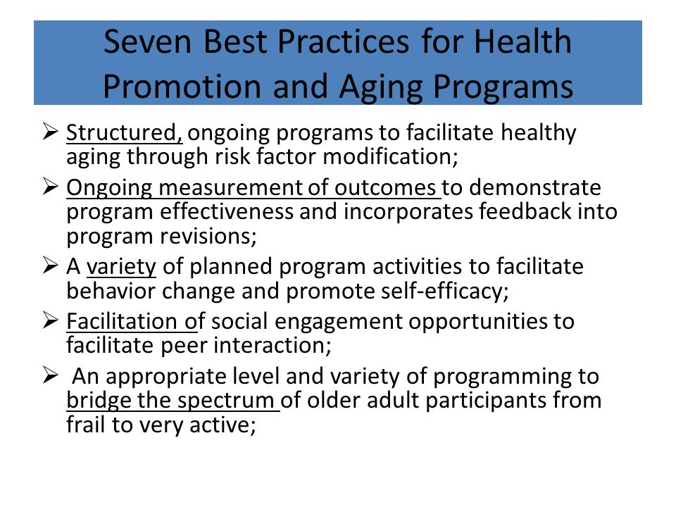 Seven Best Practices for Health Promotion and Aging Programs  Structured, ongoing programs to facilitate healthy aging through risk factor modification;  Ongoing measurement of outcomes to demonstrate program effectiveness and incorporates feedback into program revisions;  A variety of planned program activities to facilitate behavior change and promote self-efficacy;  Facilitation of social engagement opportunities to facilitate peer interaction;  An appropriate level and variety of programming to bridge the spectrum of older adult participants from frail to very active;